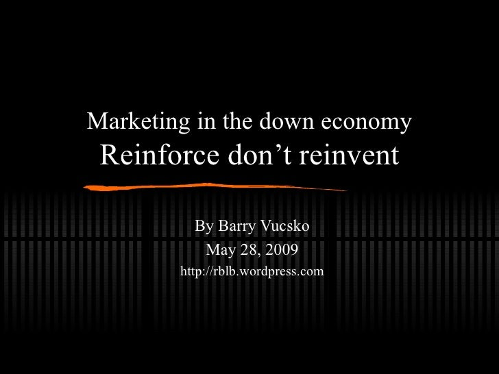 Marketing in the down economy Reinforce don't reinvent By Barry Vucsko May 28, 2009 http://rblb.wordpress.com