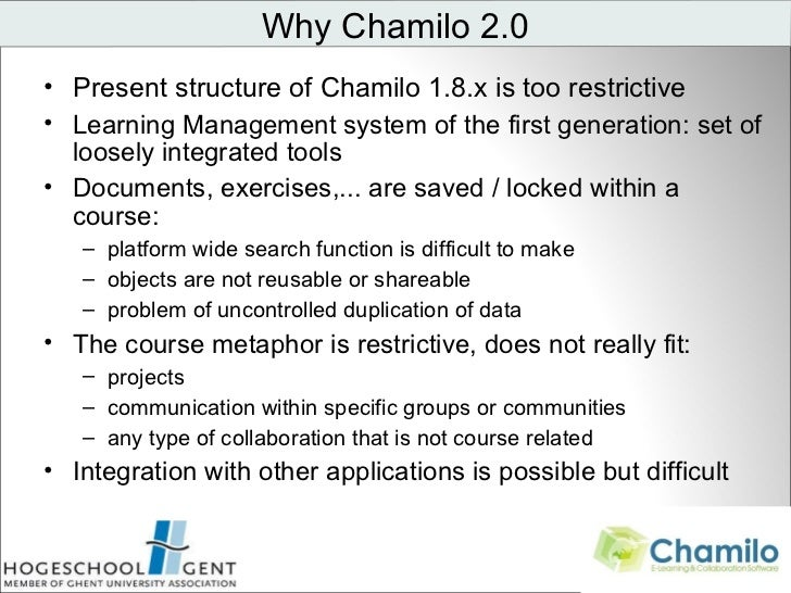 <ul><li>Present structure of Chamilo 1.8.x is too restrictive </li></ul><ul><li>Learning Management system of the first ge...