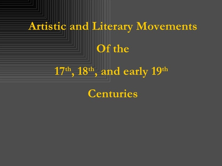 Artistic and Literary Movements Of the 17 th , 18 th , and early 19 th   Centuries