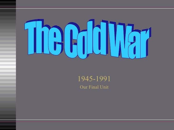 1945-1991 Our Final Unit The Cold War