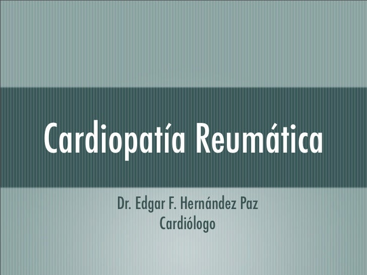 Cardiopatía Reumática      Dr. Edgar F. Hernández Paz              Cardiólogo