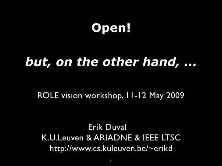 Open!  but, on the other hand, ...   ROLE vision workshop, 11-12 May 2009                 Erik Duval   K.U.Leuven & ARIADN...