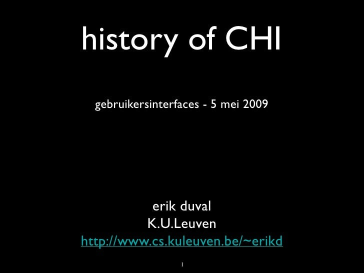 history of CHI   gebruikersinterfaces - 5 mei 2009                erik duval           K.U.Leuven http://www.cs.kuleuven.b...