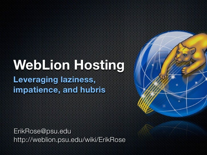 WebLion Hosting Leveraging laziness, impatience, and hubris    ErikRose@psu.edu http://weblion.psu.edu/wiki/ErikRose