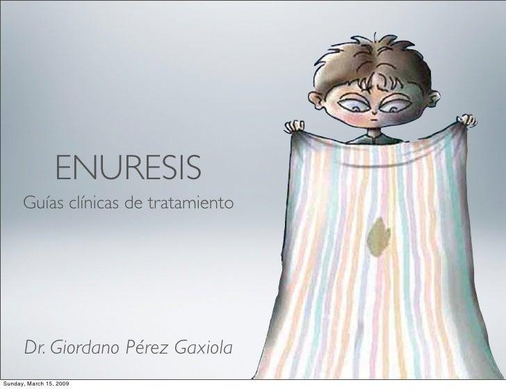 ENURESIS       Guías clínicas de tratamiento           Dr. Giordano Pérez Gaxiola Sunday, March 15, 2009