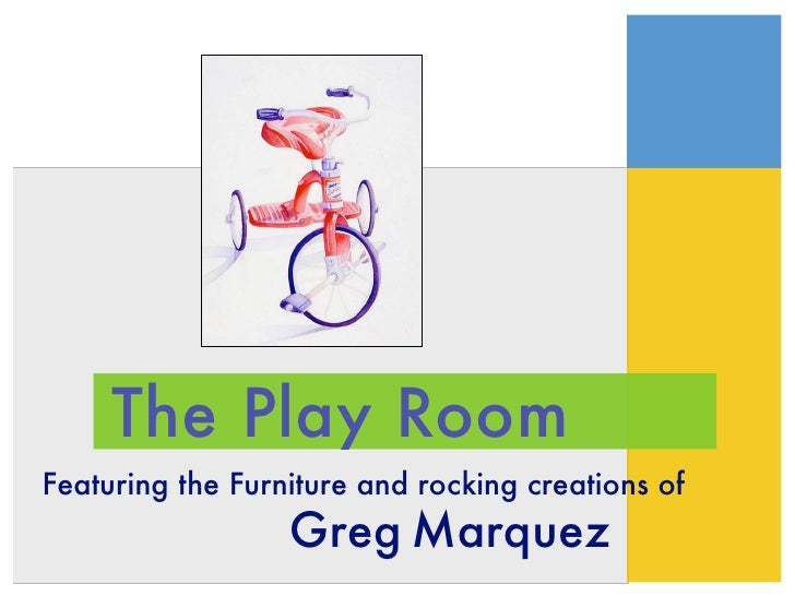 The Play Room Featuring the Furniture and rocking creations of                   Greg Marquez