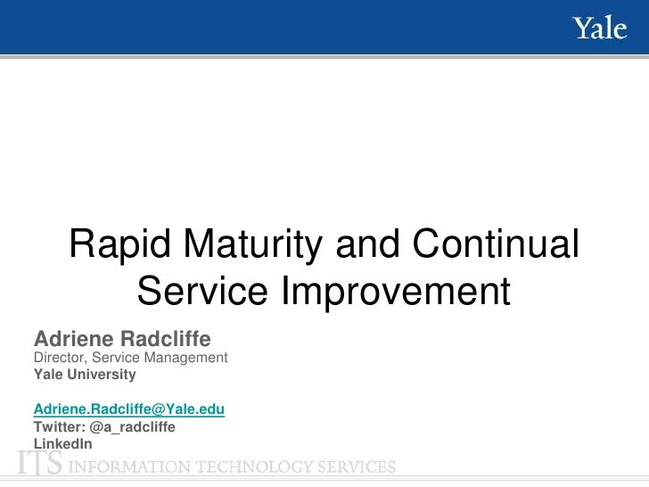 Rapid Maturity and Continual        Service ImprovementAdriene RadcliffeDirector, Service ManagementYale UniversityAdriene...