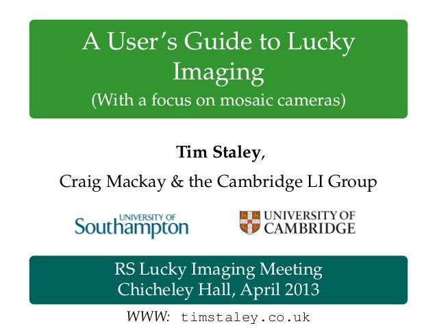 A User's Guide to Lucky Imaging (With a focus on mosaic cameras) Tim Staley, Craig Mackay & the Cambridge LI Group RS Luck...