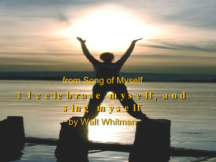 "celebration of self in whitmans song of myself Whitman's self is the whole of america ""song of myself"" balances the themes of individuality and song of myself calamus, song of the open road."
