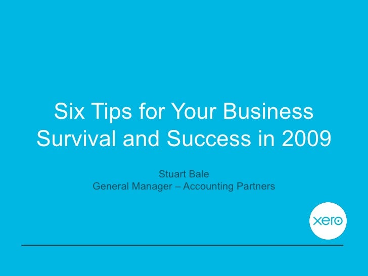 Six Tips for Your Business Survival and Success in 2009 Stuart Bale General Manager – Accounting Partners