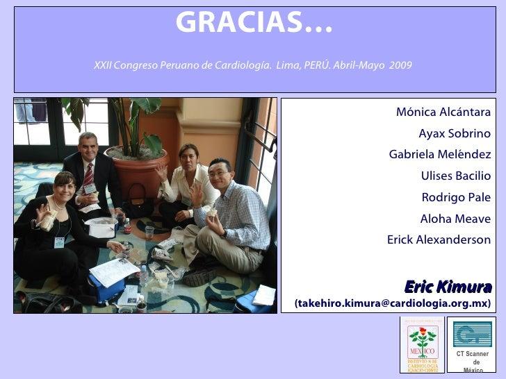 GRACIAS…   XXII Congreso Peruano de Cardiología.  Lima, PERÚ. Abril-Mayo  2009   CT Scanner  de México Mónica Alcántara Ay...