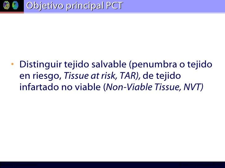 Objetivo principal PCT <ul><li>Distinguir tejido salvable (penumbra o tejido en riesgo,  Tissue at risk, TAR),  de tejido ...