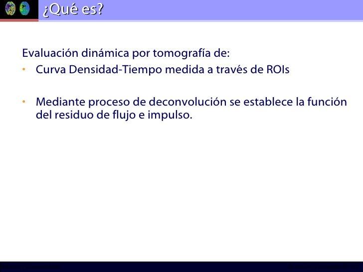 ¿Qué es? <ul><li>Evaluación dinámica por tomografía de: </li></ul><ul><li>Curva Densidad-Tiempo medida a través de ROIs </...