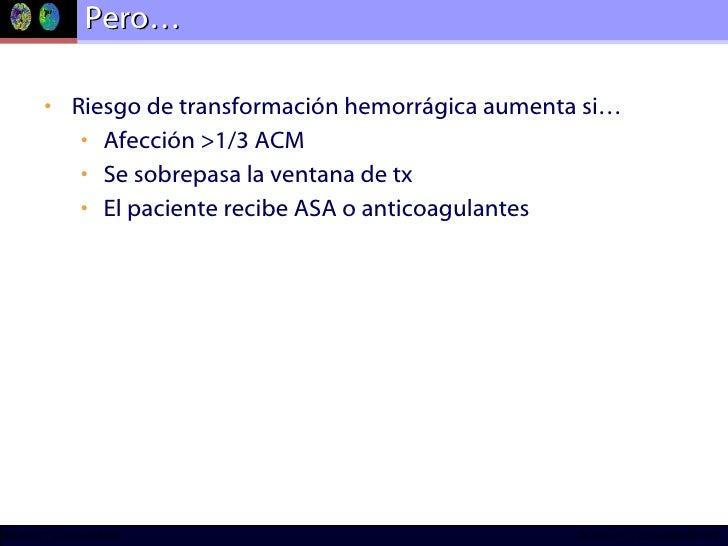 Pero… <ul><li>Riesgo de transformación hemorrágica aumenta si… </li></ul><ul><ul><li>Afección >1/3 ACM </li></ul></ul><ul>...