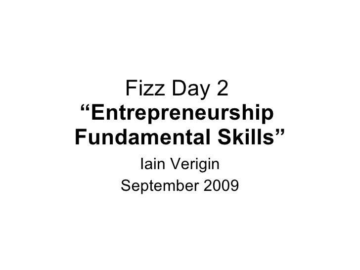 "Fizz Day 2  ""Entrepreneurship  Fundamental Skills"" Iain Verigin September 2009"
