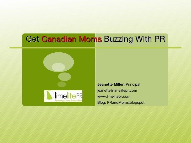 Jeanette Miller,  Principal [email_address] www.limelitepr.com Blog: PRandMoms.blogspot Get  Canadian Moms  Buzzing With PR