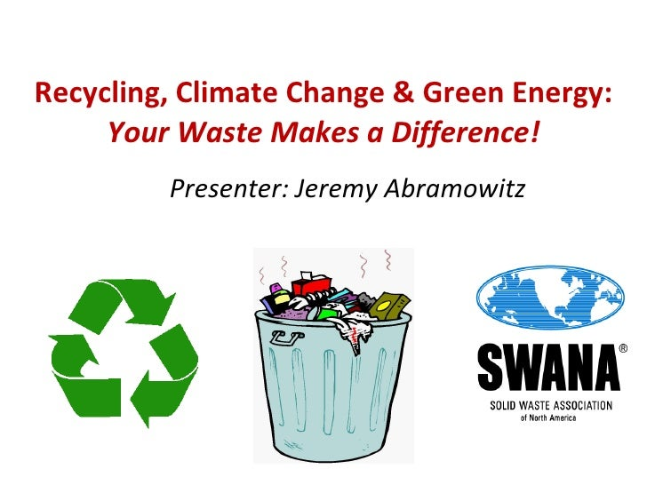 Recycling, Climate Change & Green Energy:  Your Waste Makes a Difference! Presenter: Jeremy Abramowitz