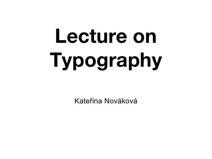 Lecture on Typography <ul><li>Kateřina Nováková </li></ul>