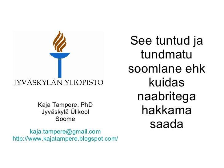 See tuntud ja tundmatu soomlane ehk kuidas naabritega hakkama saada Kaja Tampere, PhD Jyväskylä Ülikool Soome [email_addre...