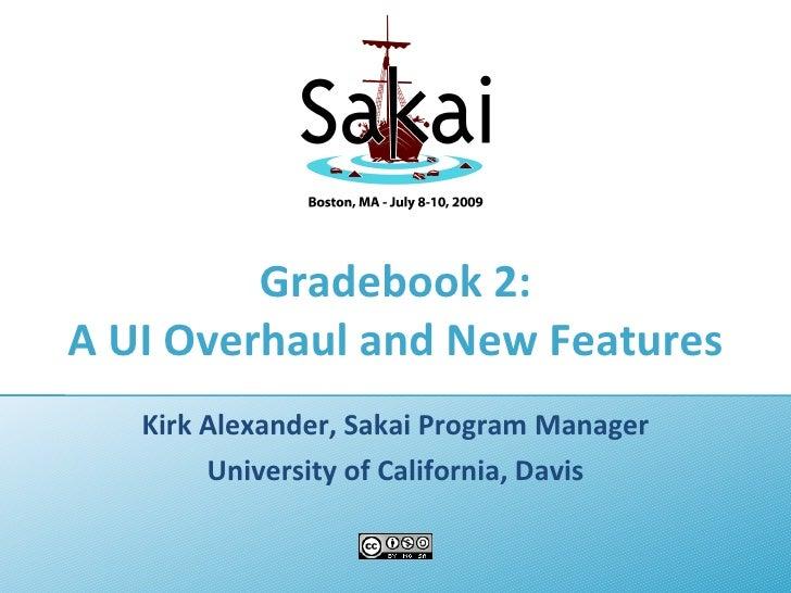 Gradebook 2: A UI Overhaul and New Features    Kirk Alexander, Sakai Program Manager         University of California, Dav...
