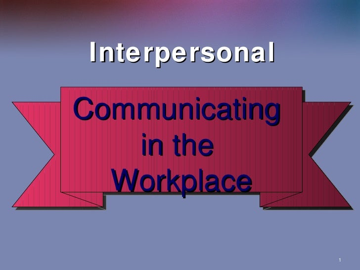 Interpersonal Communicating in the  Workplace