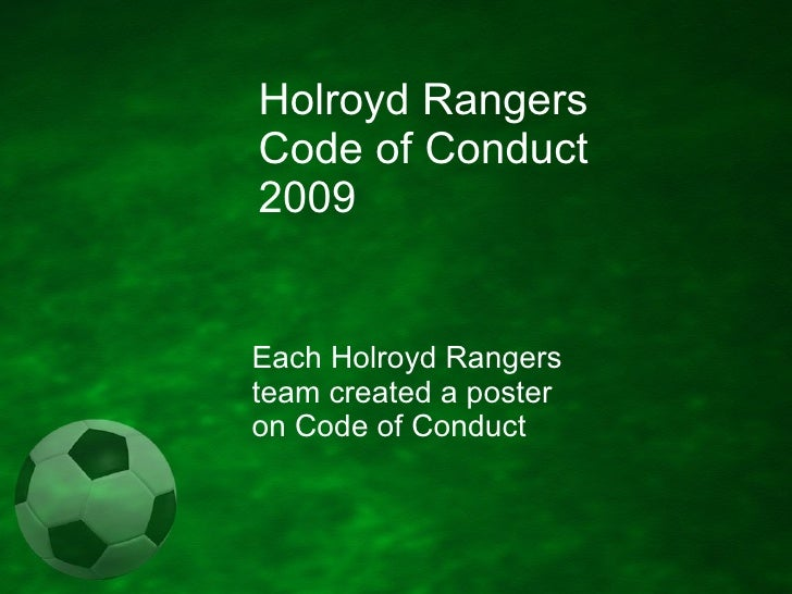 Holroyd Rangers Soccer Club Code of Conduct 2009 Each Holroyd Rangers team created a poster on Code of Conduct Updated 13 ...