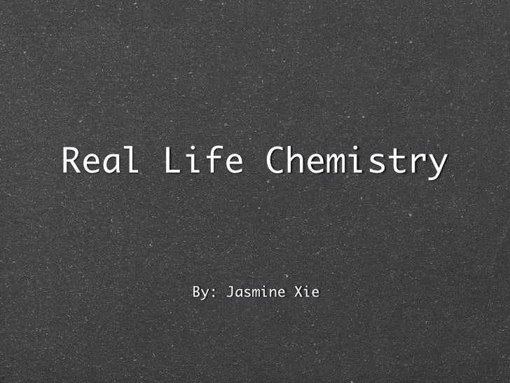 Real Life Chemistry         By: Jasmine Xie