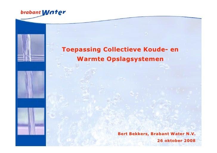 Toepassing Collectieve Koude- en     Warmte Opslagsystemen                    Bert Bekkers, Brabant Water N.V.            ...