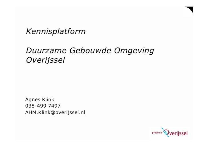 Kennisplatform  Duurzame Gebouwde Omgeving Overijssel    Agnes Klink 038-499 7497 AHM.Klink@overijssel.nl