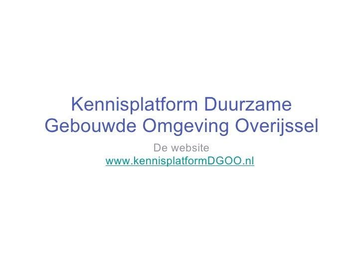 Kennisplatform   Duurzame Gebouwde Omgeving Overijssel <ul><li>De website </li></ul><ul><li>www.kennisplatformDGOO.nl   </...