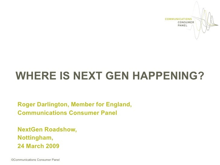 WHERE IS NEXT GEN HAPPENING?     Roger Darlington, Member for England,    Communications Consumer Panel     NextGen Roadsh...