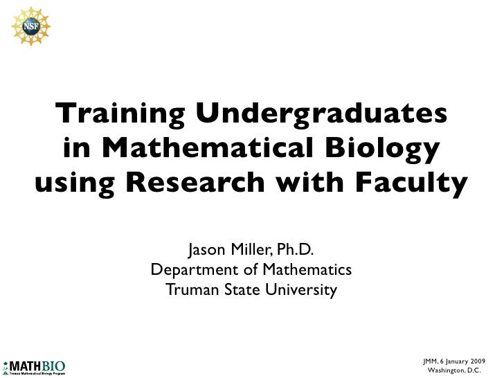Training Undergraduates   in Mathematical Biology using Research with Faculty             Jason Miller, Ph.D.        Depar...