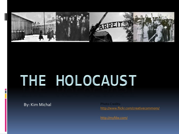 The Holocaust<br />By: Kim Michal<br />Photo Credits:<br />http://www.flickr.com/creativecommons/<br />http://myfdw.com/<b...