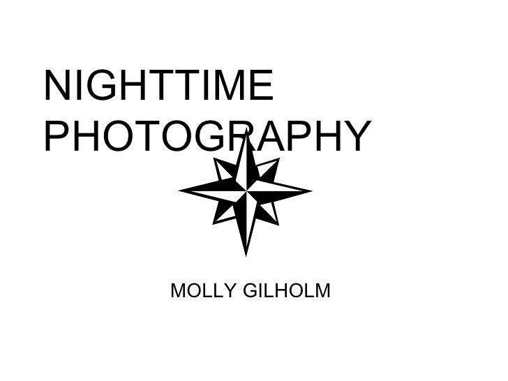 NIGHTTIME PHOTOGRAPHY       MOLLY GILHOLM
