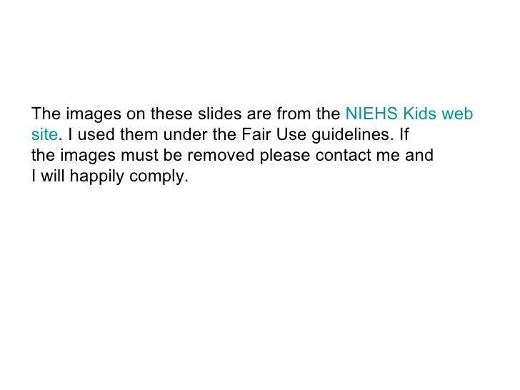 The images on these slides are from the  NIEHS Kids web  site . I used them under the Fair Use guidelines. If the images m...