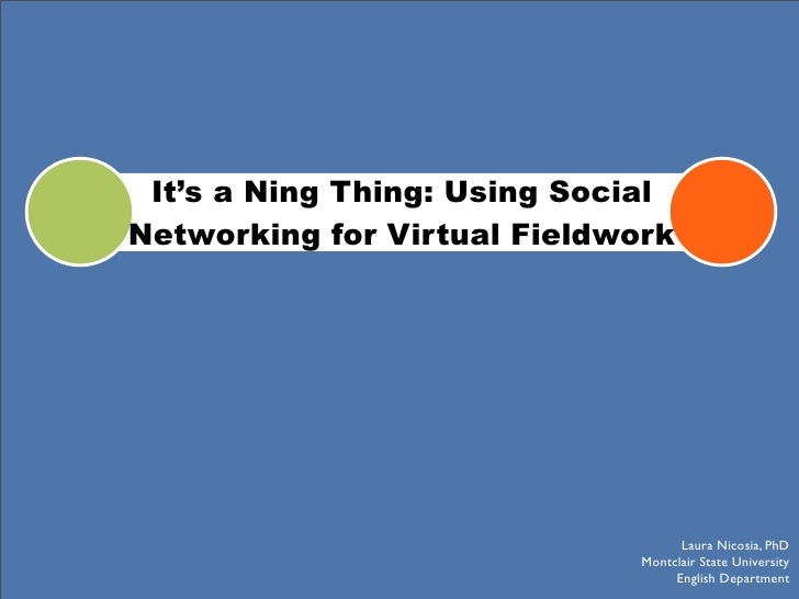 It's a Ning Thing: Using Social Networking for Virtual Fieldwork                                         Laura Nicosia, Ph...