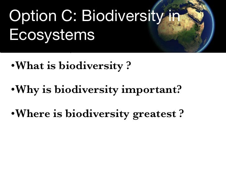 Option C: Biodiversity in Ecosystems • What is biodiversity ?  •What is biodiversity ?  •Why is biodiversity important?  •...