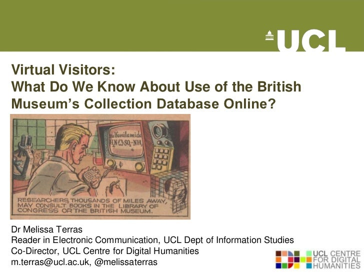 Virtual Visitors:What Do We Know About Use of the BritishMuseum's Collection Database Online?Dr Melissa TerrasReader in El...