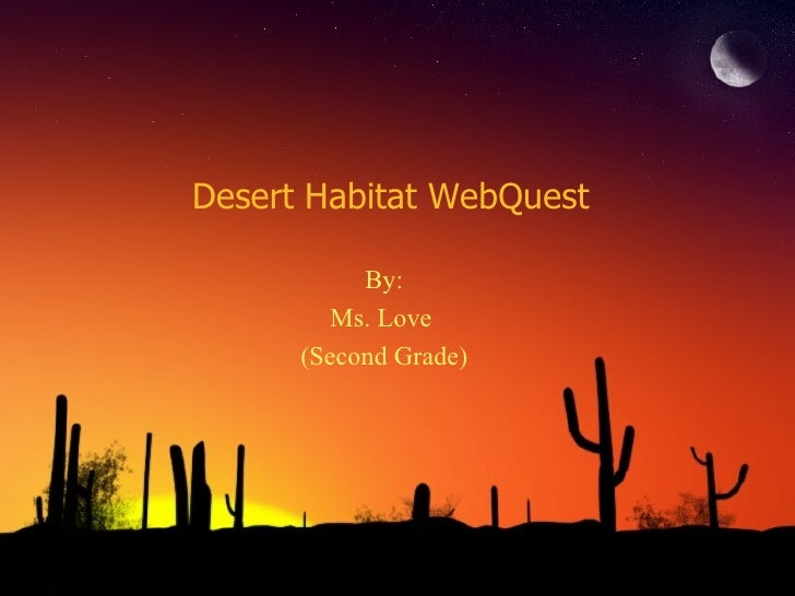 Desert Habitat WebQuest <ul><li>By: </li></ul><ul><li>Ms. Love  </li></ul><ul><li>(Second Grade) </li></ul>