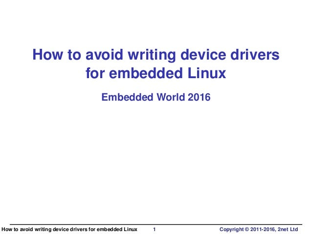 How to avoid writing device drivers for embedded Linux Embedded World 2016 How to avoid writing device drivers for embedde...