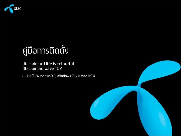 คูมือการติดตั้งdtac aircard life is colourfuldtac aircad wave 102• สำหรับ Windows XP, Windows 7 และ Mac OS X