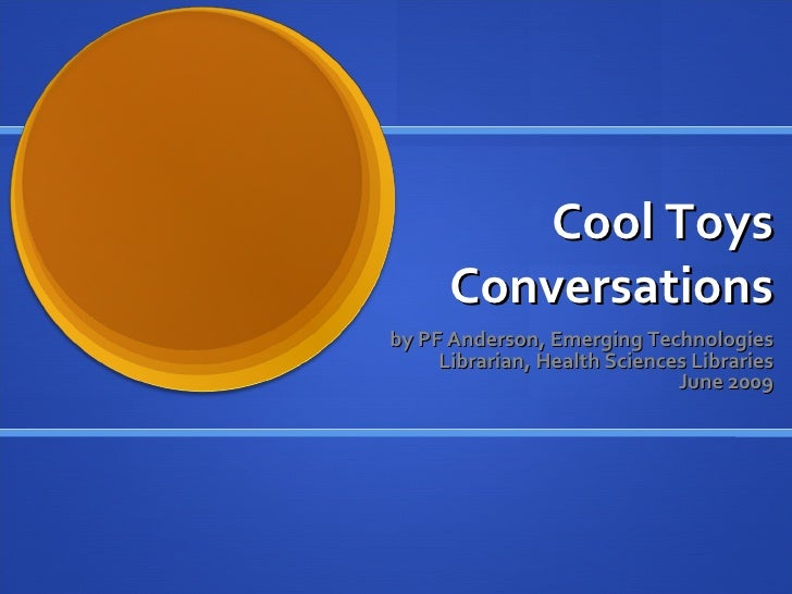 Cool Toys       Conversations by PF Anderson, Emerging Technologies      Librarian, Health Sciences Libraries             ...