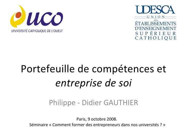 Portefeuille de compétences et  entreprise de soi Philippe - Didier GAUTHIER Paris, 9 octobre 2008.  Séminaire «Comment f...