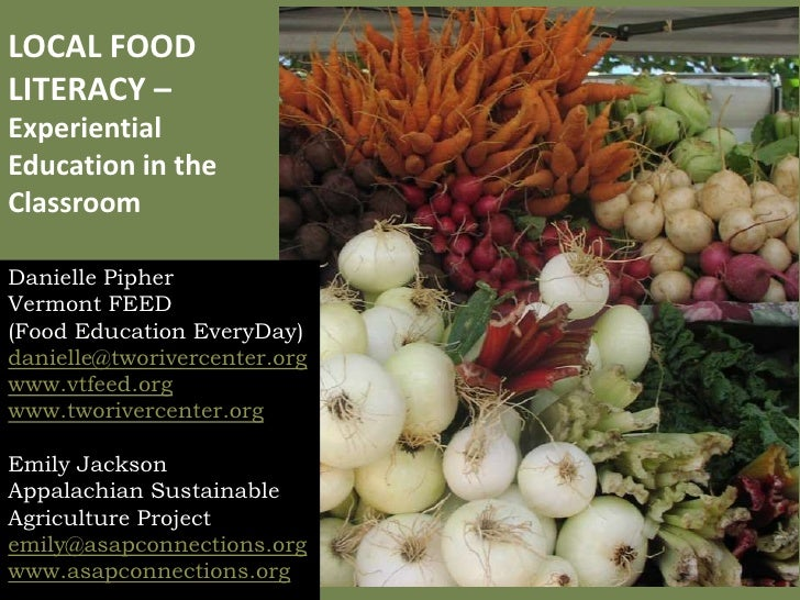 LOCAL FOOD LITERACY – Experiential Education in the Classroom  Danielle Pipher Vermont FEED (Food Education EveryDay) dani...