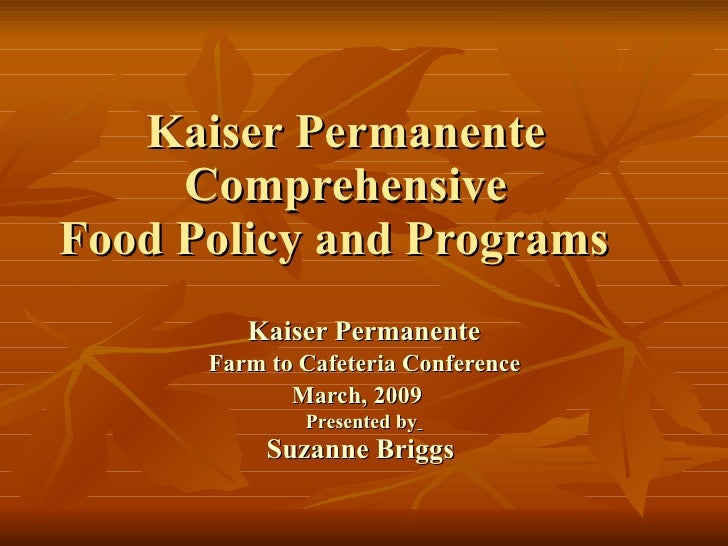Kaiser Permanente  Comprehensive  Food Policy and Programs  Kaiser Permanente Farm to Cafeteria Conference  March, 2009   ...