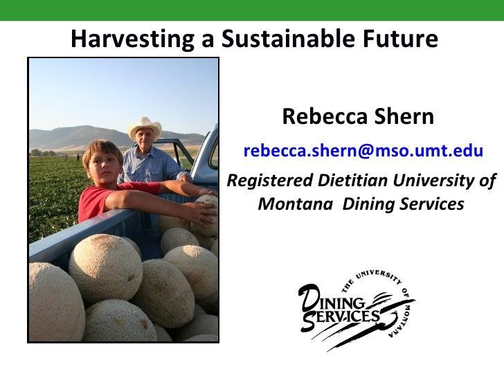 Harvesting a Sustainable Future Rebecca Shern    rebecca . shern @ mso . umt . edu Registered Dietitian University of Mont...