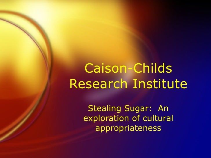 Caison-Childs Research Institute Stealing Sugar:  An exploration of cultural appropriateness