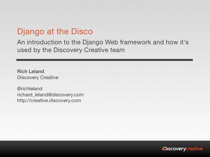Django at the Disco An introduction to the Django Web framework and how it's used by the Discovery Creative team   Rich Le...