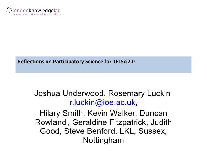 Reflections on Participatory Science for TELSci2.0 Joshua Underwood,  Rosemary Luckin  [email_address] , Hilary Smith, Kev...