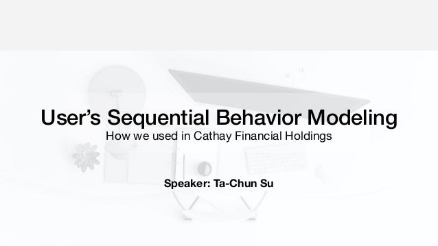 User's Sequential Behavior Modeling How we used in Cathay Financial Holdings Speaker: Ta-Chun Su